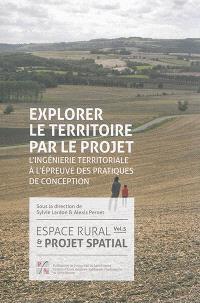 Espace rural et projet spatial. Volume 5, Explorer le territoire par le projet : l'ingénierie territoriale à l'épreuve des pratiques de conception