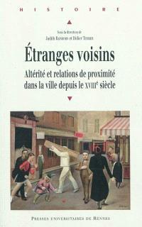 Etranges voisins : altérité et relations de proximité dans la ville depuis le XVIIIe siècle