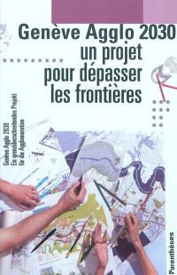 Genève agglo 2030 : un projet pour dépasser les frontières = Genève agglo 2030 : ein grenzüberschreitendes Projekt für die Agglomeration