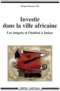 Investir dans la ville africaine : les émigrés et l'habitat à Dakar