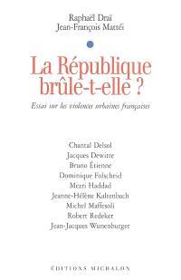La république brûle-t-elle ? : essai sur les violences urbaines françaises