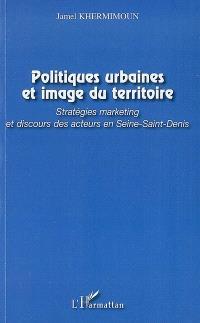 Politiques urbaines et image du territoire : stratégies marketing et discours des acteurs en Seine-Saint-Denis