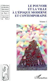 Ville et pouvoir. Volume 2, Le pouvoir et la ville à l'époque moderne et contemporaine