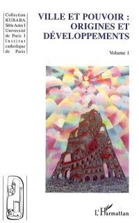 Ville et pouvoir. Volume 1, Origines et développements : actes du colloque international de Paris, la ville au coeur du pouvoir, 7 et 8 décembre 2000