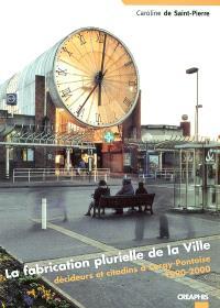 La fabrication plurielle de la ville : décideurs et citadins à Cergy-Pontoise 1990-2000