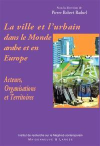 La ville et l'urbain dans le monde arabe et en Europe : acteurs, organisations et territoires
