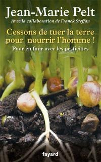 Cessons de tuer la terre pour nourrir l'homme ! : pour en finir avec les pesticides