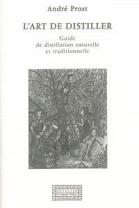 L'art de distiller : guide de distillation naturelle et traditionnelle