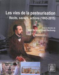 Les vies de la pasteurisation : récits, savoirs, actions, 1865-2015