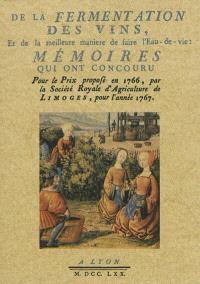 De la fermentation des vins, et de la meilleure manière de faire de l'eau-de-vie : mémoires qui ont concouru pour le prix proposé en 1766, par la Société royale de l'agriculture de Limoges, pour l'année 1767
