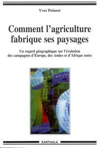 Comment l'agriculture fabrique ses paysages : un regard géographique sur l'évolution des campagnes d'Europe, des Andes et d'Afrique noire