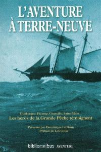 L'aventure à Terre-Neuve : Dunkerque, Fécamp, Granville, Saint-Malo... : les héros de la grande pêche témoignent