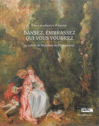 Dansez, embrassez qui vous voudrez : fêtes et plaisirs d'amour au siècle de madame de Pompadour