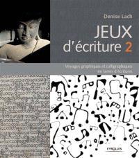 Jeux d'écriture. Volume 2, Voyages graphiques et calligraphiques en terres d'écritures