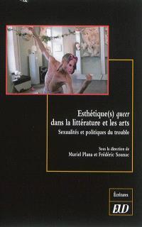 Esthétique(s) queer dans la littérature et les arts : sexualités et politiques du trouble