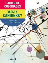 Cahier de coloriages : Vassily Kandinsky : le père de l'abstraction