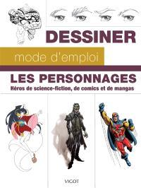 Dessiner, mode d'emploi : les personnages : héros de science-fiction, de comics et de mangas