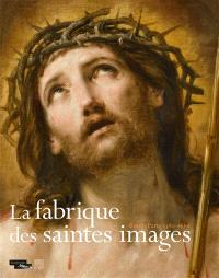 La fabrique des saintes images : Rome-Paris, 1580-1660