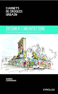 Dessiner l'architecture : trucs et techniques pour dessiner sur le vif