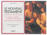 Le Nouveau Testament en 100 chefs-d'oeuvre : tableaux et sculptures expliqués