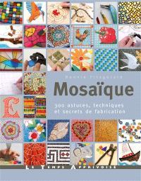 Mosaïque : 300 astuces, motifs et secrets de fabrication