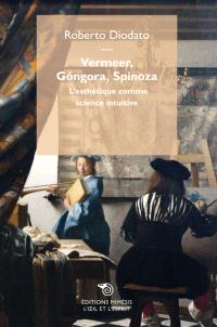 Vermeer, Gongora, Spinoza : l'esthétique comme science intuitive