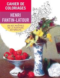 Cahier de coloriages : Henri Fantin-Latour : un des maîtres de la peinture intimiste