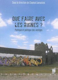 Que faire avec les ruines ? : poétique et politique des vestiges