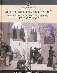 Art chrétien, art sacré : regards du catholicisme sur l'art : France, XIXe-XXe siècle