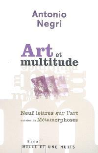 Art et multitude : neuf lettres sur l'art; Suivi de Métamorphoses : art et travail immatériel
