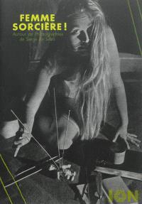 Femme sorcière ! : autour de photographies de Serge de Sazo