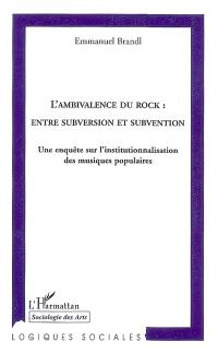 L'ambivalence du rock : entre subversion et subvention : une enquête sur l'institutionnalisation des musiques populaires