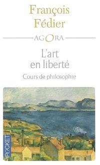 L'art en liberté : Aristote, Baudelaire, Proust, Flaubert, Cézanne, Kant, Matisse, Heidigger : cours de philosophie