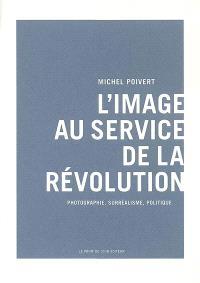 L'image au service de la révolution : photographie, surréalisme, politique