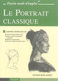 Le portrait classique : apprendre à dessiner en pas à pas : dessiner d'après modèle vivant, faire un portrait ressemblant et expressif, maîtriser les proportions, obtenir un rendu naturel des traits