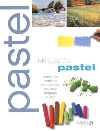 Manuel du pastel : supports, matériels, techniques, couleur, astuces, sujets