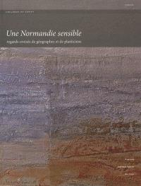 Une Normandie sensible : regards croisés de géographes et de plasticiens : actes du colloque de Cerisy organisé du 15 au 18 septembre 2010