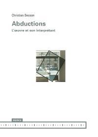 Abductions : treize essais sur des oeuvres du temps présent; Suivi de L'oeuvre et son interprétant