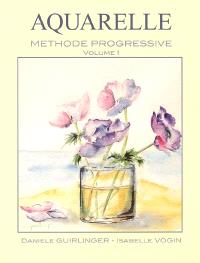 Aquarelle : méthode progressive. Volume 1, Etude et compréhension des techniques de base