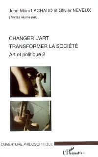 Art et politique. Volume 2, Changer l'art : transformer la société