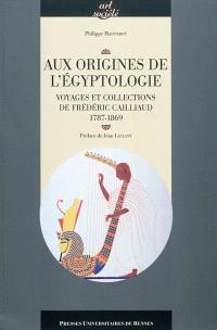 Aux origines de l'égyptologie : voyages et collections de Frédéric Cailliaud (1787-1869)