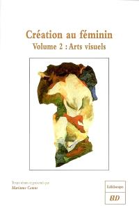Création au féminin. Volume 2, Arts visuels