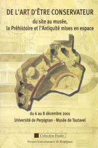 De l'art d'être conservateur : du site au musée, la Préhistoire et l'Antiquité mises en espace : du 6 au 8 décembre 2001, Université de Perpignan-Musée de Tautavel