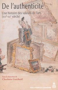 De l'authenticité : une histoire des valeurs de l'art : XVIe-XXe siècle