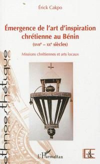 Emergence de l'art d'inspiration chrétienne au Bénin : XVIIe-XXe siècles : missions chrétiennes et arts locaux