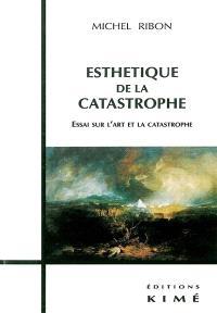 Esthétique de la catastrophe : essai sur l'art et la catastrophe