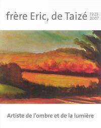 Frère Eric, de Taizé, 1925-2007 : artiste de l'ombre et de la lumière