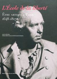 L'Ecole de la liberté : être artiste à Paris, 1648-1817 : exposition, Paris, Ecole des beaux-arts, 24 octobre 2009-10 janvier 2010