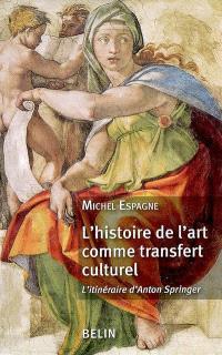 L'histoire de l'art comme transfert culturel : l'itinéraire d'Anton Springer