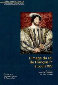 L'image du roi de François 1er à Louis XIV : actes du colloque, Paris, Centre allemand d'histoire de l'art, juin 2002